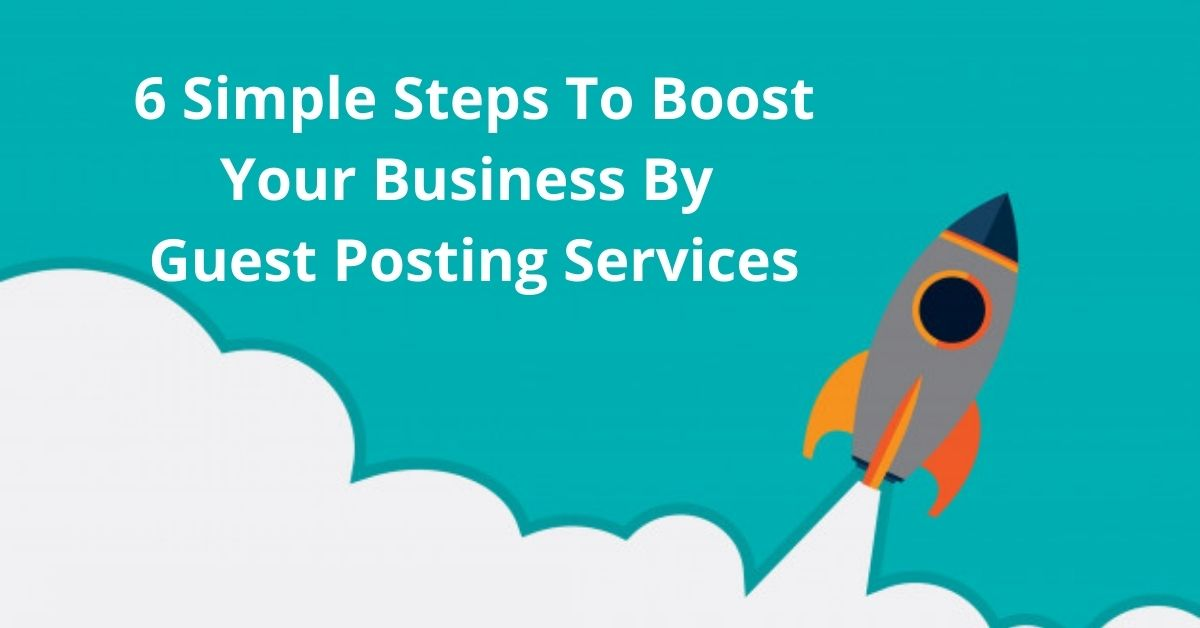 6 Simple Steps To Boost Your Business By Guest Posting Services