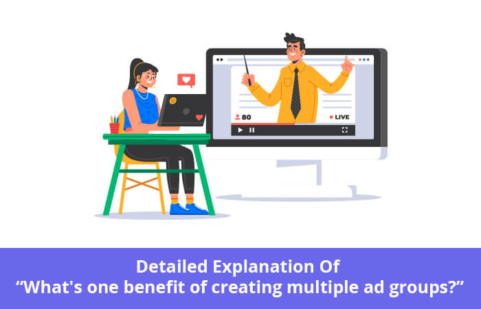 """Detailed Explanation Of """"What's one benefit of creating multiple ad groups?"""""""