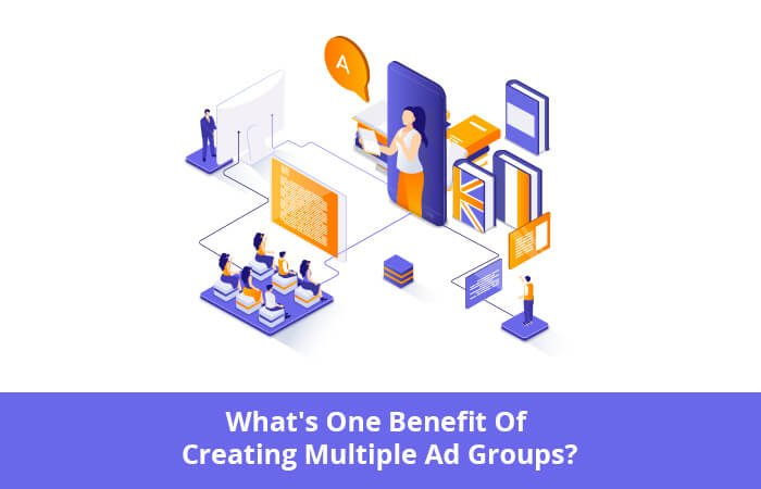 what's one benefit of creating multiple ad groups?
